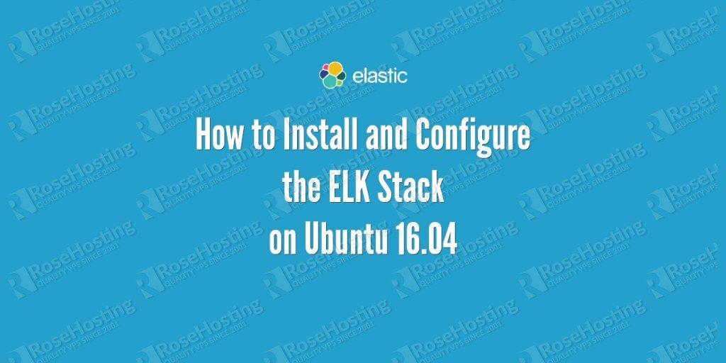 How to Install ELK Stack on Ubuntu 16 04 | RoseHosting