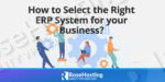 how to select the right erp system for your business?